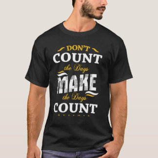 Don't count the days make the days count gold T-Shirt