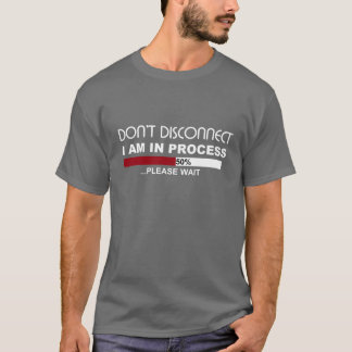 Don't DISCONNECT I am in PROCESS tee