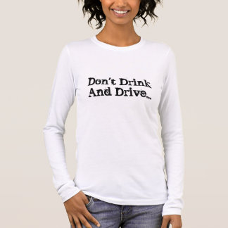 Don't Drink And Drive... Long Sleeve T-Shirt
