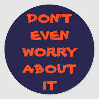 DON'T EVEN WORRY ABOUT IT ROUND STICKER