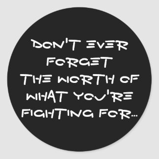 Don't ever forget the worth ofwhat you're fight... round sticker