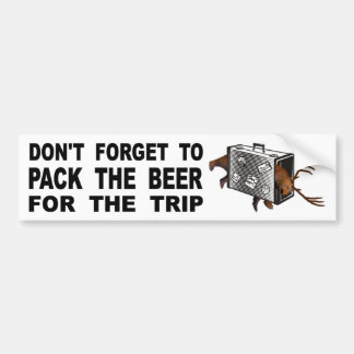 Don't Forget To Pack The Beer For The Trip Bumper Sticker