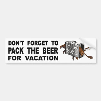 Don't Forget To Pack The Beer For Vacation Bumper Sticker