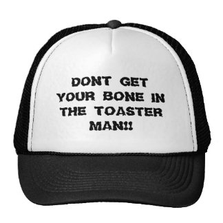 DONT GET YOUR BONE IN THE TOASTER MAN!! CAP