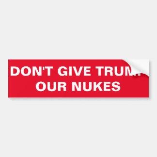 DON'T GIVE TRUMP OUR NUKES sticker Bumper Sticker