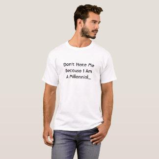 Don't Hate Me Because I Am A Millennial T-Shirt