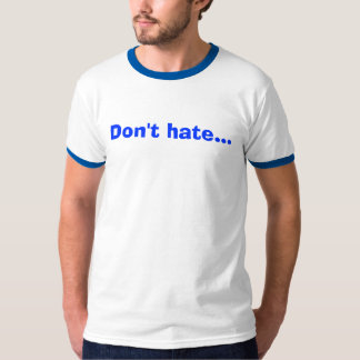 Don't hate... shirt