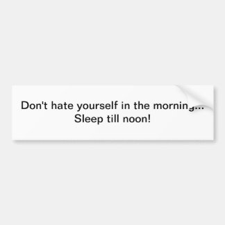 Don't hate yourself in the morning -bumper sticker