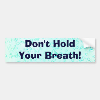 Don't Hold Your Breath! Bumper Sticker