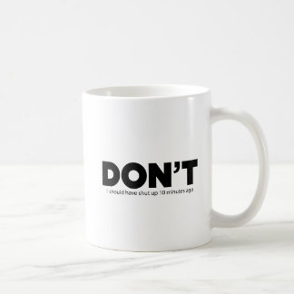 Don't, I should have shut up 10 minutes ago Coffee Mug