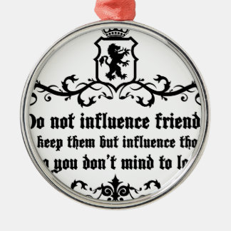 Dont Influece Friends quote Metal Ornament