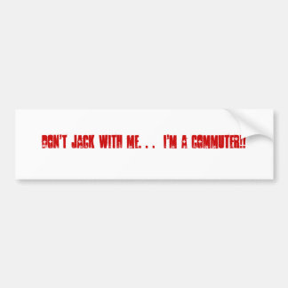 Don't Jack With Me. . .  I'm a COMMUTER!! Bumper Sticker