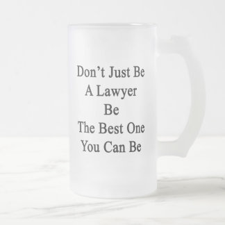 Don't Just Be A Lawyer Be The Best One You Can Be. Frosted Glass Beer Mug
