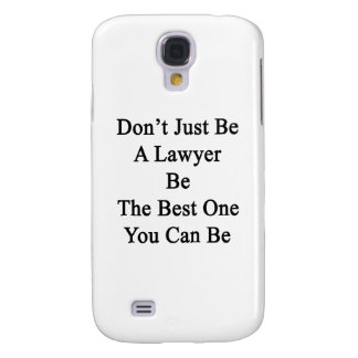 Don't Just Be A Lawyer Be The Best One You Can Be. Galaxy S4 Case