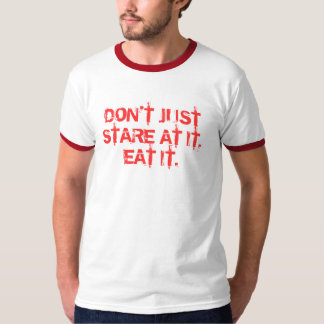 DON'T JUST STARE AT IT, EAT IT. T-Shirt