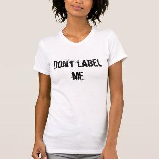Don't label  me. T-Shirt