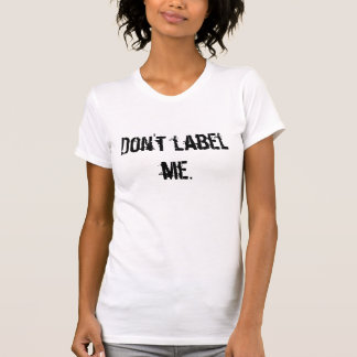 Don't label  me. tee shirt