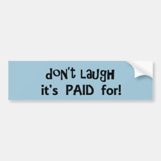 Don't Laugh It's Paid For Bumper Sticker