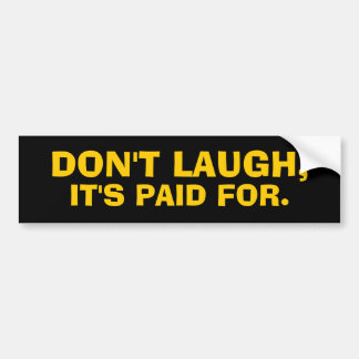 DON'T LAUGH, IT'S PAID FOR. Bumper Sticker
