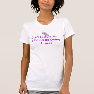 Don't Lecture Me...I Could Be Doing Crack! T-Shirt