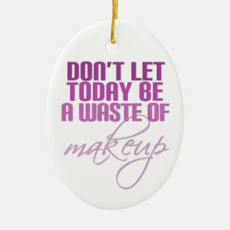 Don't let today be a waste of makeup ceramic ornament