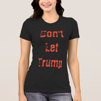 Don't Let Trump.... T-Shirt