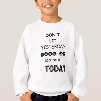 don't let yesterday take up too much of today sweatshirt