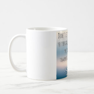 Don't let your yesterday, ruin your tomorrow. coffee mug