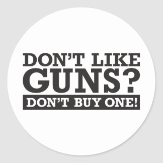 Don't Like Guns? Don't Buy One! Round Sticker