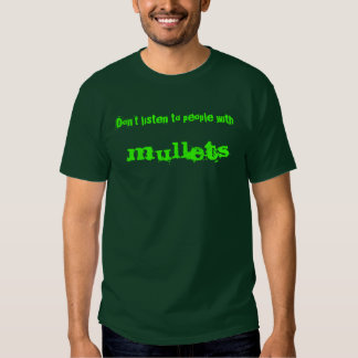 Don't listen to people with ,  mullets shirts