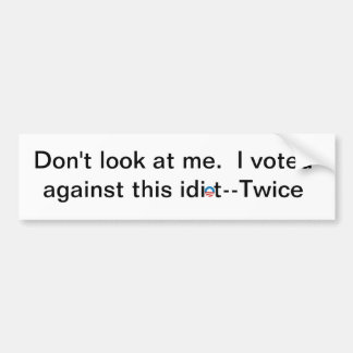 Don't look at me. I voted against this idiot-twice Bumper Sticker