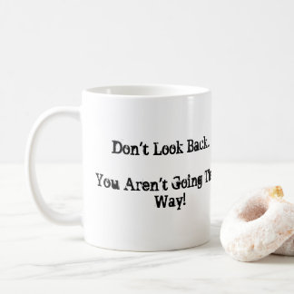 Don't Look Back...You Aren't Going That Way. Coffee Mug