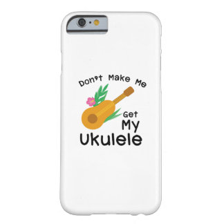 Don't Make Me Get My Ukulele Uke Music Lover Gift Barely There iPhone 6 Case