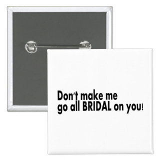 Don't Make Me Go All Bridal On You Pinback Button