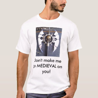 Don't make me go MEDIEVAL on you! T-Shirt