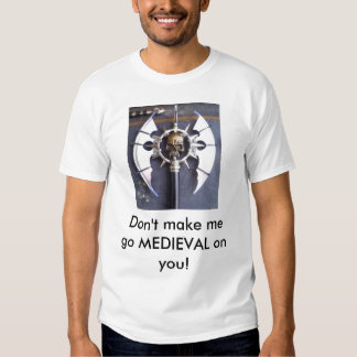 Don't make me go MEDIEVAL on you! T Shirts