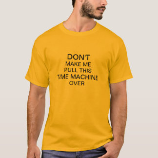Don't Make Me Pull This Time Machine Over T-Shirt