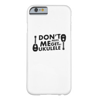 Don't Make Me Ukulele Uke Music Lover Gift  Player Barely There iPhone 6 Case