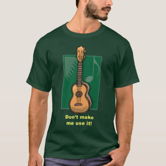 Don't make me use it! (Ukulele) T-Shirt