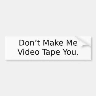 Don't Make Me Video Tape You Bumper Sticker