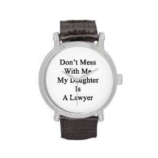 Don't Mess With Me My Daughter Is A Lawyer Wristwatch
