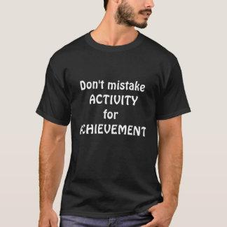 Don't mistake ACTIVITY for ACHIEVEMENT t-shirt