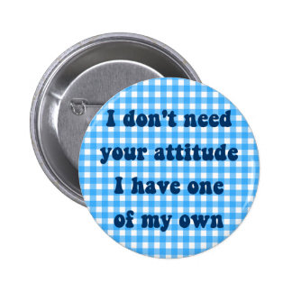 Don't need your attitude, got my own 6 cm round badge