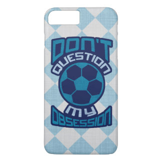 Don't Question My Soccer Obsession iPhone 7 Plus Case