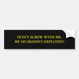DON'T SCREW WITH ME,MY HUSBAND'S DEPLOYED! BUMPER STICKER