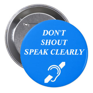 DON'T SHOUT, SPEAK CLEARLY 7.5 CM ROUND BADGE