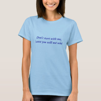Don't start with me, 'cause you will not win! T-Shirt