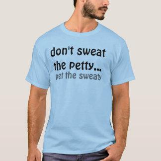 don't sweat the petty..., pet the sweaty T-Shirt