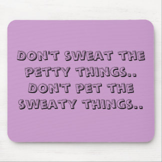 Don't sweat the petty things..Don't pet the swe... Mouse Pad