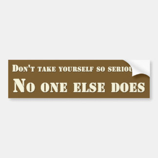 Don't take yourself so seriously no one else does bumper sticker